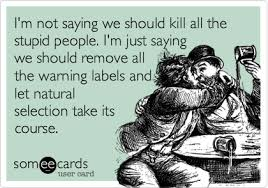 i m not saying we should kill all the stupid people i m just saying