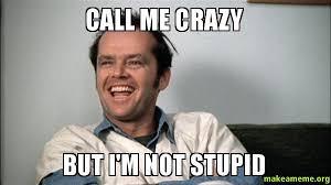 Call Me Meme - call me crazy but i m not stupid make a meme