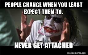 People Change Memes - people change when you least expect them to never get attached