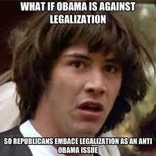 Anti Obama Meme - what if obama is against legalization so republicans embace
