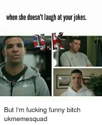 Fucking Funny Memes - when she doesn t laugh at your jokes but i m fucking funny bitch
