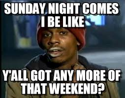 Sunday Night Meme - sunday night comes i be like tyrone biggums meme on memegen