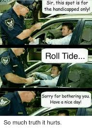 Roll Tide Meme - sir this spot is for the handicapped only roll tide sorry for