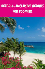 best all inclusive resorts for boomers getting on travel