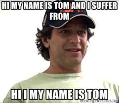 Hi My Name Is Meme - hi my name is tom and i suffer from hi i my name is tom 10 second