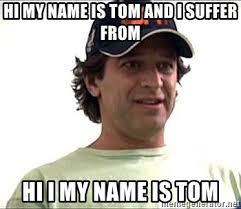 Hi My Name Is Meme - hi my name is tom and i suffer from hi i my name is tom 10