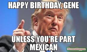 Gene Meme - happy birthday gene unless you re part mexican meme donald trump