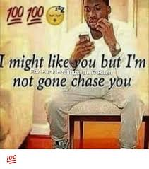 Chase You Meme - t might like you but ilm not feelings bitch gone chase you