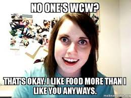 I Like Food Meme - no one s wcw that s okay i like food more than i like you anyways