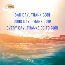 every day thanks be to god praise god