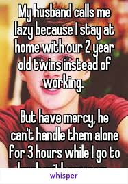 Stay At Home Mom Meme - my husband calls me lazy because i stay at home with our 2 year