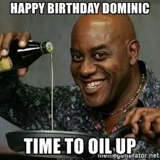 Oil Meme - happy birthday dominic time to oil up ainsley hariott oil meme