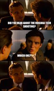 Virginia Tech Memes - did you hear about the virginia tech shooting which one