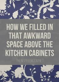 what to do with space above kitchen cabinets filling in that space above the kitchen cabinets