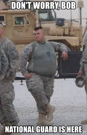 National Guard Memes - don t worry bob national guard is here fat army meme generator