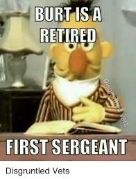 First Sergeant Meme - burt is a retired first sergeant disgruntled vets meme on me me