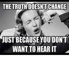 Truth Meme - the truth change justbecause you don t want to hear it meme on sizzle