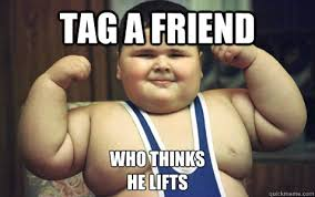 Tag A Friend Meme - tag a friend who thinks he lifts lift quickmeme