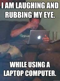 Laughing Guy Meme - i am laughing and rubbing my eye while using a laptop computer