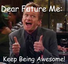 Memes About Being Awesome - dear future me keep being awesome keep being awesome quickmeme