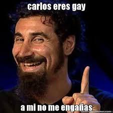 Carlos Meme - carlos eres gay a mi no me engaas meme de ewewww imagenes