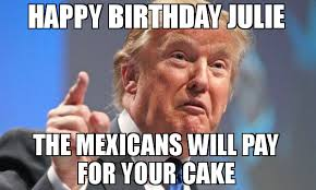 Julie Meme - happy birthday julie the mexicans will pay for your cake meme