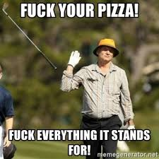Fuck Everything Meme - fuck your pizza fuck everything it stands for bill murray fuck