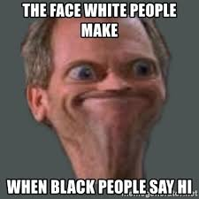 The Face Meme - the face white people make when black people say hi housella ei