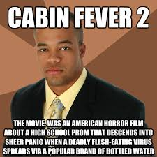 Horror Movie Memes - cabin fever 2 the movie was an american horror film about a high
