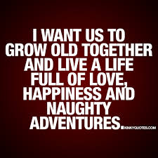 i want us to grow old together and live a life full of love