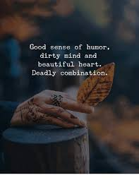 Dirty Humor Memes - good sense of humor dirty mind and beautiful heart deadly