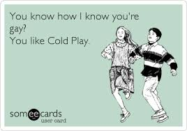 You Know How I Know You Re Gay Meme - you know how i know you re gay you like cold play confession ecard