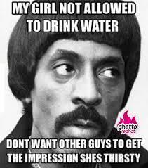 Thirsty Guys Meme - guys think shes thirsty ghetto red hot