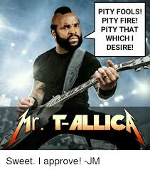 I Pity The Fool Meme - pity fools pity fire pity that which i desire r tallic sweet i
