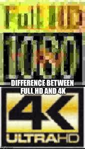 Hd Meme - full hd vs 4k imgflip