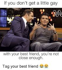 Gay Friend Meme - if you don t get a little gay wornies with your best friend you re