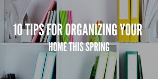 tips for organizing your home 10 tips for organizing your home this spring organized