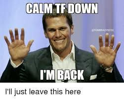 Im Back Meme - calm down i m back i ll just leave this here meme on me me