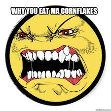 why you eat ma cornflakes angry face quickmeme