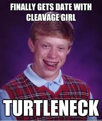 Turtleneck Meme - finally gets date with cleavage girl turtleneck bad luck brian