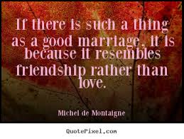 wedding quotes on friendship if there is such a thing as a marriage it is because it