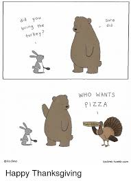 Thanksgiving Memes Tumblr - did you bring the turkey liz climo sure did who wants pizza zza zza