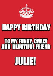 Meme Marker - meme maker happy birthday julie to my funny crazy and beautiful friend