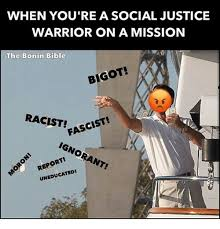 Social Justice Warrior Meme - when you re a social justice warrior on a mission the bonin bible
