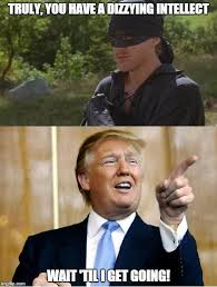 Princess Bride Meme - truly you have a dizzying intellect donald trump know your meme