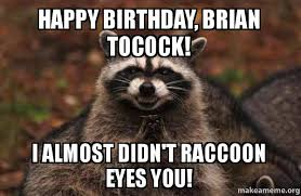 Evil Raccoon Meme - happy birthday brian tocock i almost didn t raccoon eyes you