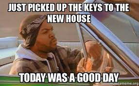 House Meme - just picked up the keys to the new house today was a good day