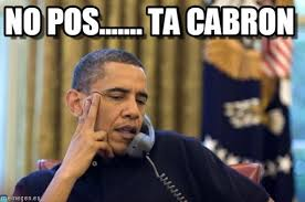 Pos Ta Cabron Meme - no pos ta cabrón no i cant obama meme on memegen