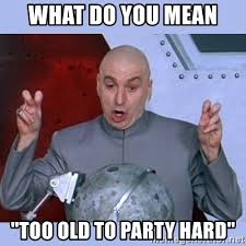 Party Hard Memes - what do you mean too old to party hard dr evil meme meme generator