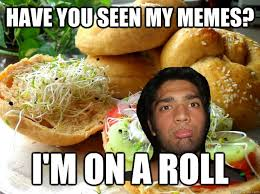 Roll Meme - have you seen my memes i m on a roll meme sam quickmeme
